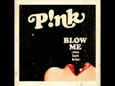 P!nk - Blow Me (One Last Kiss)    She's one of my favorite artists... Woman knows how to speak to me!
