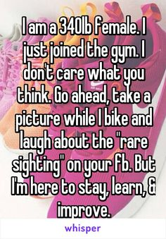 """I am a 340lb female. I just joined the gym. I don't care what you think. Go ahead, take a picture while I bike and laugh about the """"rare sighting"""" on your fb. But I'm here to stay, learn, & improve."""