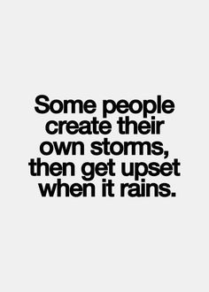 Inspirational Quotes: Some people create their own storms then get upset when it rains. Top Inspirational Quotes Quote Description Some people create their own storms then get upset when it rains. Life Quotes Love, Great Quotes, Quotes To Live By, Inspirational Quotes, Motivational Quotes In Spanish, Reality Check Quotes, Trust No One Quotes, Life Sayings, Quote Life