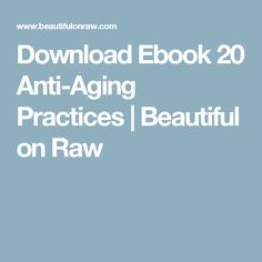 Download Ebook 20 Anti-Aging Practices | Beautiful on Raw
