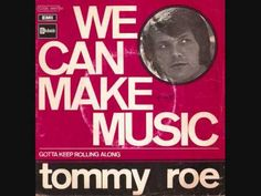 We can make music  */*  Tommy Roe.