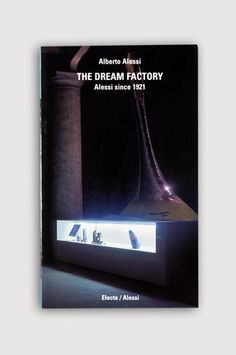 the modern archive - The Dream Factory, Alessi since 1921 by Alberto Alessi
