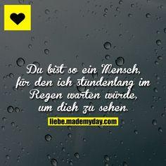 Du bist so ein Mensch, für den ich stundenlang im Regen warten würde, um dich zu sehen.
