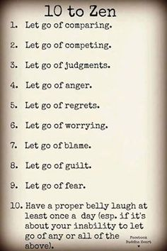 10 to Zen: 1. Let go of comparing. 2. Let go of competing. 3. Let go of judgments. 4. Let go of anger. 5. Let go of regrets. 6. Let go of worrying. 7. Let go of blame. 8. Let go of guilt. 9. Let go of fear 10. Have a proper belly laugh at least once a day (especially if it's about your inability to let go of any or all of the above.)