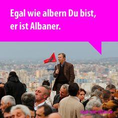 Egal wie albern Du bist, er ist Albaner.