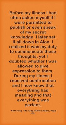 Before my illness I had often asked myself if I were permitted to publish or even speak of my secret knowledge. I later set it all down in Aion. I realized it was my duty to communicate these thoughts, yet I doubted whether I was allowed to give expression to them. During my illness I received confirmation and I now knew that everything had meaning and that everything was perfect. ~Carl Jung, Jung–White Letters, Page 103.