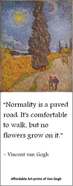 """Normality is a paved road..."" (~ Vincent van Gogh quote) 