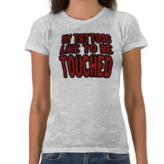 My Tattoos Like To Be Touched Tattoo Tee Shirt