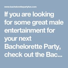 If you are looking for some great male entertainment for your next Bachelorette Party, check out the Bachelorette Party Strippper Directory, plus some of the best in Cheap and Discount Bachelorette Party Supplies & Favors along with tons of Free Ideas, Information, Games and so much more!!   http://www.bachelorettepartyfun.com/bachelorette_party_male_strippers  ,