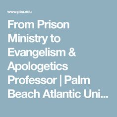 From Prison Ministry to Evangelism & Apologetics Professor | Palm Beach Atlantic University