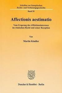 Affectionis aestimatio : vom Ursprung des Affektionsinteresses im römischen Recht und seiner Rezeption / von Martin Kindler. - 2012