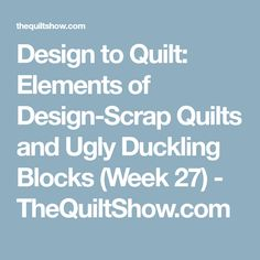 Design to Quilt: Elements of Design-Scrap Quilts and Ugly Duckling Blocks (Week 27) - TheQuiltShow.com
