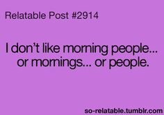 @Beth Greeno... made me think of you.  xoxo sunshine.  I don't like morning people... or mornings... or people.