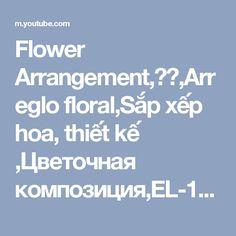 Flower Arrangement,插花,Arreglo floral,Sắp xếp hoa, thiết kế ,Цветочная композиция,EL-11 - YouTube