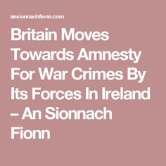 Britain Moves Towards Amnesty For War Crimes By Its Forces In Ireland – An Sionnach Fionn