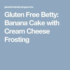 Gluten Free Betty: Banana Cake with Cream Cheese Frosting