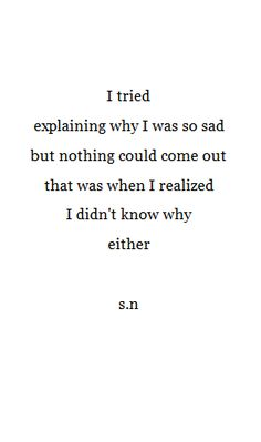 """""""I tried explaining why I was so sad, but nothing could come out. That was when I realized I didn't know why either."""" -- s.n"""