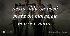 nessa vida ou você mata ou morre,ou morre e mata. — The Walking Dead