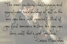 The most exciting, challenging and significant relationship of all is the one you have with yourself... Carrie Bradshaw