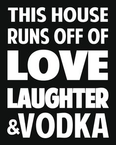 """This house runs off of love, laughter, and vodka."" #vodka"