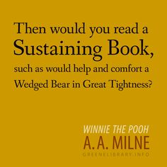 """""""Then would you read a Sustaining Book, such as would help and comfort a Wedged Bear in Great Tightness?"""" —Winnie the Pooh, by A.A. Milne"""