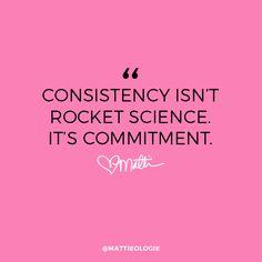 """""""Consistency isn't rocket science. It's commitment."""""""