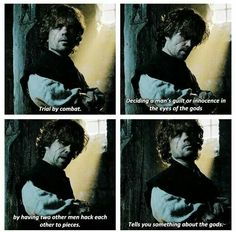 """(GoT) + (Tyrion) + (""""Trial by combat. Deciding a man's guilt or innocence in the eyes of the gods by having two other men hack each other to pieces. Tells you something about the gods"""")"""