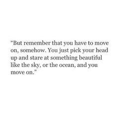 But remember that you have to jmove on, somehow. You just pick your head up and stare at something beautiful like the sky, or the ocean, and you move on. - LOVE THIS! Stare at the better you ahead of you