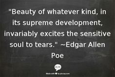 """Beauty of whatever kind, in its supreme development, invariably excites the sensitive soul to tears."" ~Edgar Allen Poe"