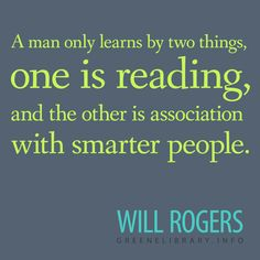 """""""A man only learns by two things, one is reading, and the other is association with smarter people."""" —Wil Rogers"""