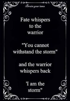 "Fate whispers to the warrior, ""You cannot withstand the storm. And the warrior whispers back, ""I am the storm."" Warrior - hero archetype. Subscribe to life's Learning's blog at: http://lifeslearning.org/ Twitter: @sapelskog. Counselors, join us at: Facebook.com/LifesLearningForCounselors* Everyone, Join us at: www.facebook.com/LifesLearningForEveryone *"