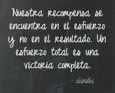 Nuestra recompensa se encuentra en el esfuerzo y no en el resultado. Un esfuerzo total es una victoria completa. #Gandhi