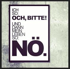 """""""Ich so: Och, bitte! Und dann mein Leben so: Nö."""" #Quotes #Zitate #Lebensweisheiten"""
