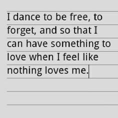 Dance To Be Free To Forget And So That I Can Have Something To Love ...