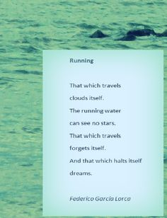 Running, Federico García Lorca. That which travels clouds itself. The running water can see no stars. That which travels forgets itself. And that which halts itself dreams.