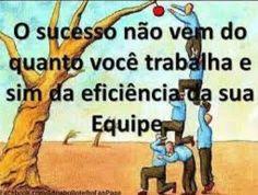 O sucesso não vêm do quanto voce trabalha mas sim da eficiência da sua equipa.