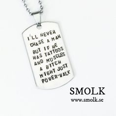 I'LL NEVER CHASE A MAN BUT IF HE HAS TATTOOS AND MUSCLES A BITCH MIGHT JUST POWER-WALK via SMOLK -Handstamped jewelry with a twist. Click on the image to see more!