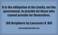 It is the obligation of the family, not the government, to provide for those who cannot provide for themselves.  100 Neighbors by Lancaster R. Hill