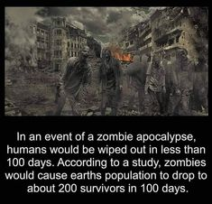 In the event of a zombie apocalypse, humans would be wiped out in less than 100 days. According to a study, zombies would cause earth's population to drop to about 200 survivors in 100 days. - I don't know who said this but it's funny. Zombies Run, Walking Dead Zombies, Tales From The Crypt, Wipe Out, Run Around, Interesting History, 100th Day, Zombie Apocalypse