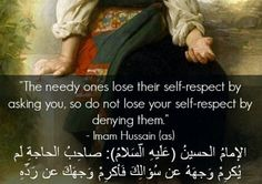 """""""The needy ones lose their self-respect by asking you, so do not lose your self-respect by denying them."""" -Imam Husain (AS)"""