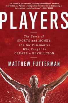 Players: The Story of Sports and Money, and the Visionaries Who Fought to Create a Revolution by Matthew Futterman