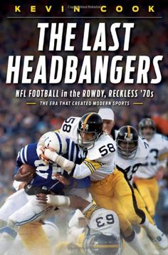 The Last Headbangers: NFL Football in the Rowdy, Reckless '70s--The Era that Created Modern Sports [Kindle Edition]