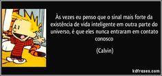 Às vezes eu penso que o sinal mais forte da existência de vida inteligente em outra parte do universo, é que eles nunca entraram em contato conosco (Calvin)