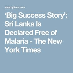August 2016 - 'Big Success Story': Sri Lanka Is Declared Free of Malaria - The New York Times