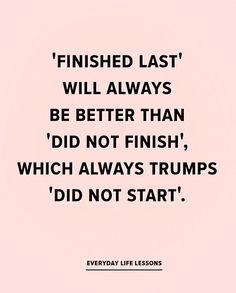 Finish. Take a chance. Start something. Try!!!