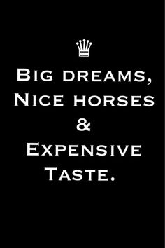 Big Dreams, Nice Horses & Expensive Taste. wow everything that describes me. Ha!! This is my new profile picture!