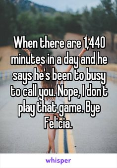 When there are 1,440 minutes in a day and he says he's been to busy to call you. Nope, I don't play that game. Bye Felicia.