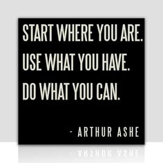 Start where you are. Use what you have. Do what you can. Arthur Ashe