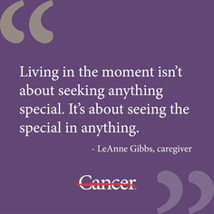 After her husband started hospice, cancer caregiver LeAnne Gibbs learned what living in the moment is really all about. #quote #inspiration