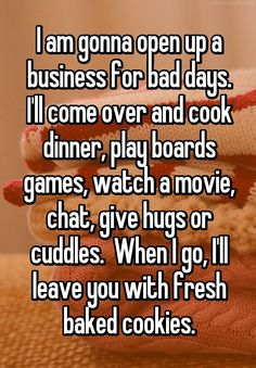 """I am gonna open up a business for bad days. I'll come over and cook dinner, play boards games, watch a movie, chat, give hugs or cuddles.  When I go, I'll leave you with fresh baked cookies."""